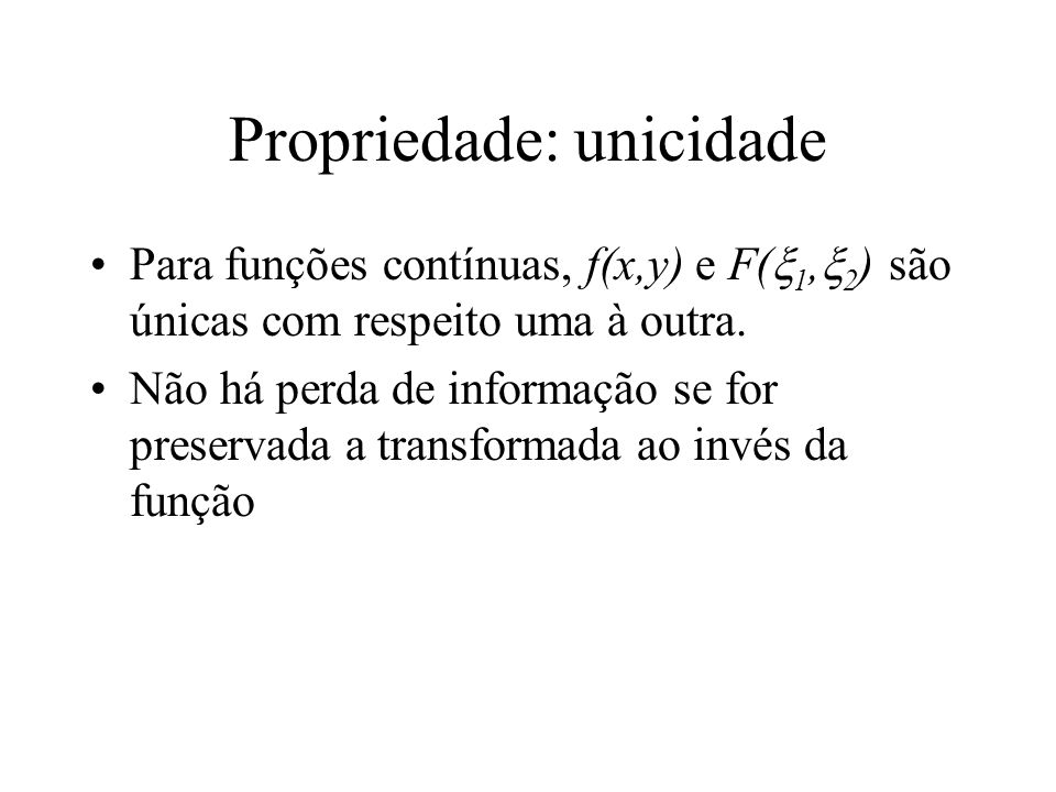 Propriedade: unicidade Para funções contínuas, f(x,y) e F( 1, 2 ) são únicas com respeito uma à outra.