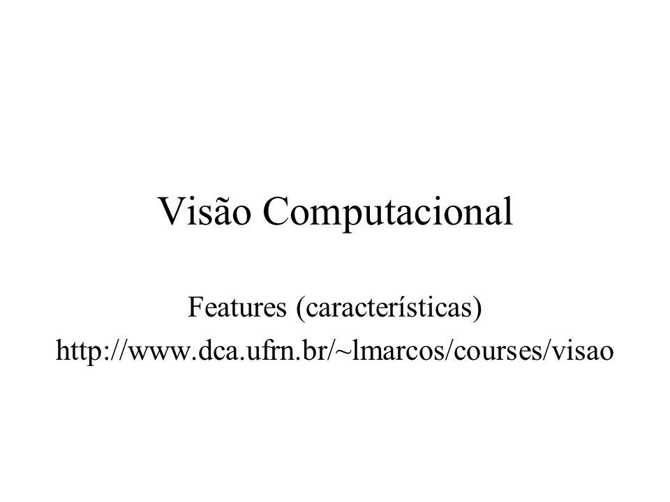 Visão Computacional Features (características) http://www.dca.ufrn.br/~lmarcos/courses/visao