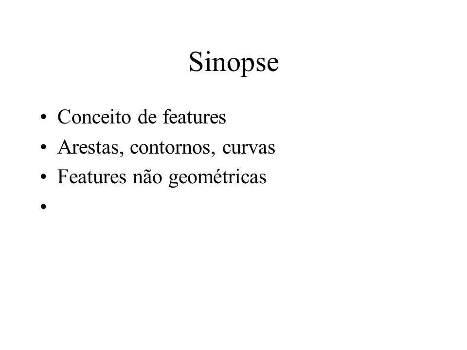 Sinopse Conceito de features Arestas, contornos, curvas Features não geométricas