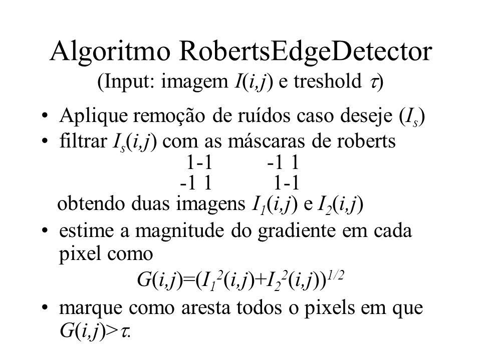Algoritmo RobertsEdgeDetector (Input: imagem I(i,j) e treshold ) Aplique remoção de ruídos caso deseje (I s ) filtrar I s (i,j) com as máscaras de rob
