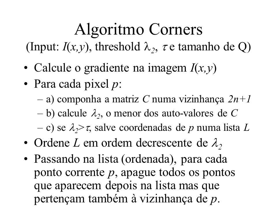 Algoritmo Corners (Input: I(x,y), threshold 2, e tamanho de Q) Calcule o gradiente na imagem I(x,y) Para cada pixel p: –a) componha a matriz C numa vi