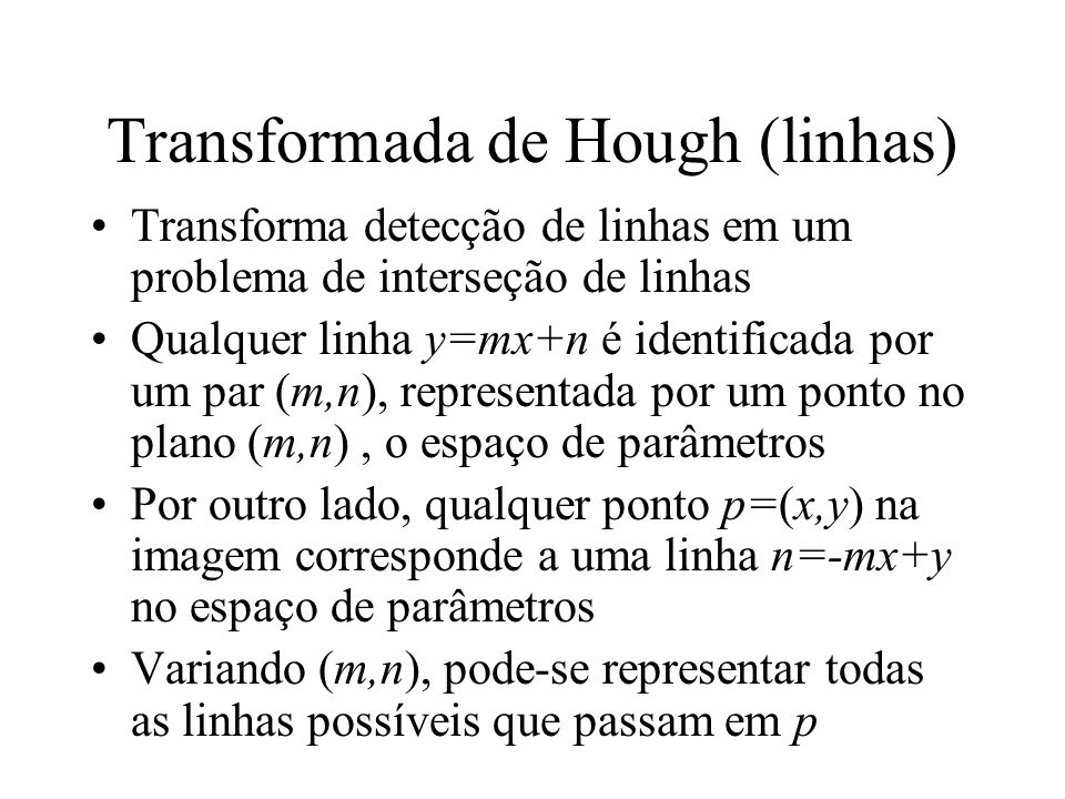 Transformada de Hough (linhas) Transforma detecção de linhas em um problema de interseção de linhas Qualquer linha y=mx+n é identificada por um par (m