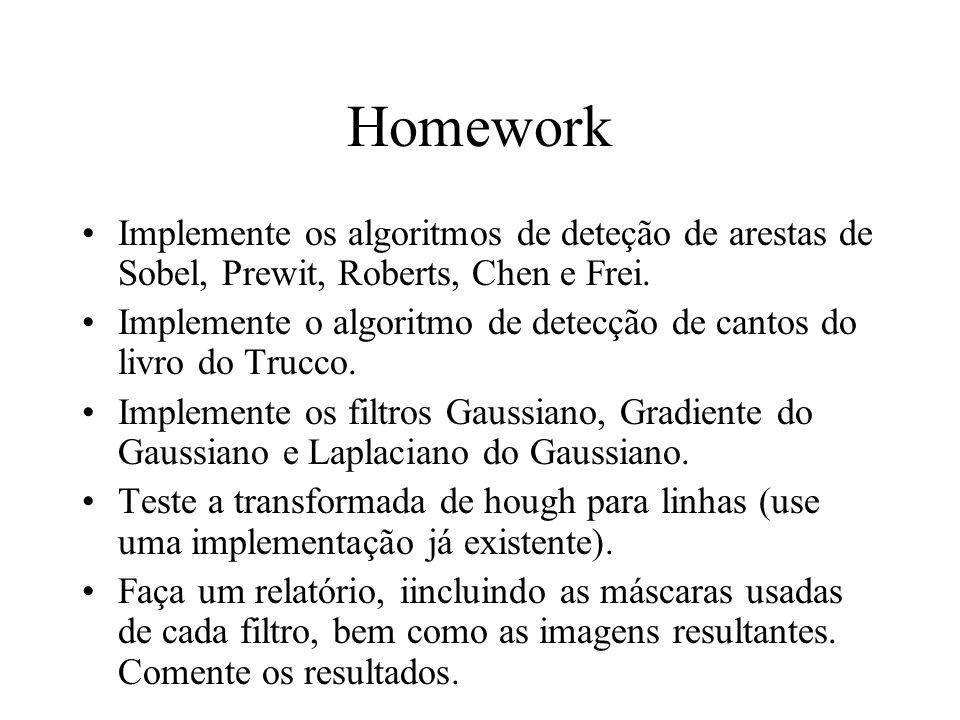 Homework Implemente os algoritmos de deteção de arestas de Sobel, Prewit, Roberts, Chen e Frei. Implemente o algoritmo de detecção de cantos do livro