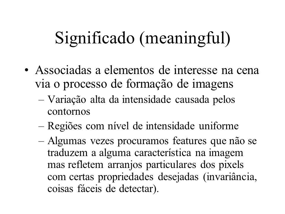 Significado (meaningful) Associadas a elementos de interesse na cena via o processo de formação de imagens –Variação alta da intensidade causada pelos