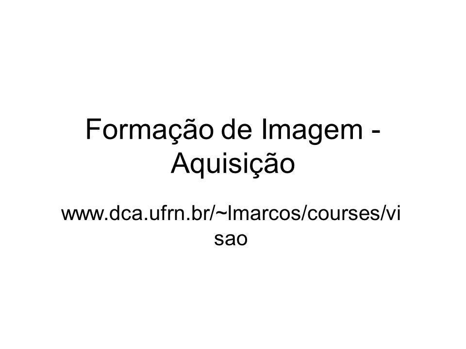 Formação de Imagem - Aquisição www.dca.ufrn.br/~lmarcos/courses/vi sao