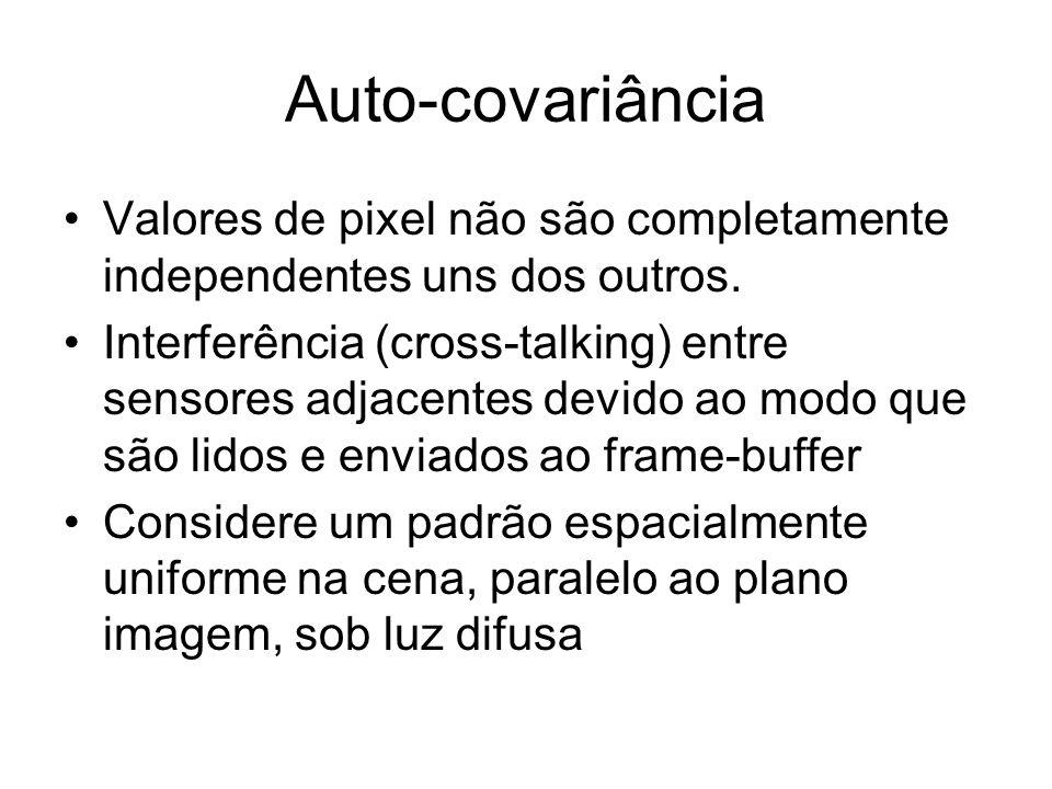 Auto-covariância Valores de pixel não são completamente independentes uns dos outros. Interferência (cross-talking) entre sensores adjacentes devido a
