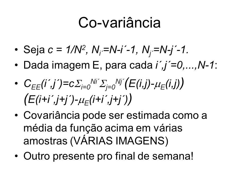 Co-variância Seja c = 1/N 2, N i´ =N-i´-1, N j´ =N-j´-1. Dada imagem E, para cada i´,j´=0,...,N-1: C EE (i´,j´)=c i=0 Ni´ j=0 Nj´ ( E(i,j)- E (i,j) )