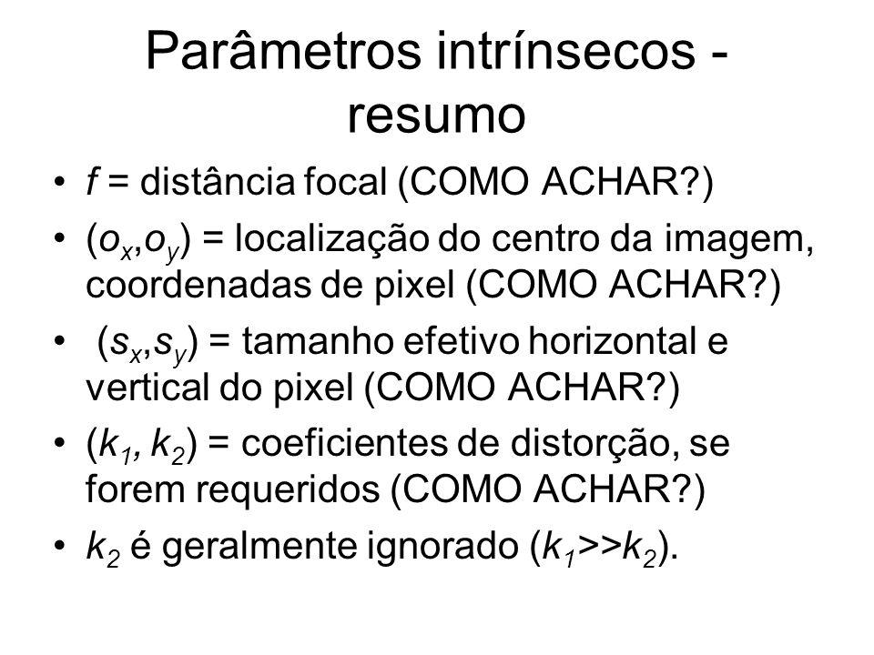 Parâmetros intrínsecos - resumo f = distância focal (COMO ACHAR?) (o x,o y ) = localização do centro da imagem, coordenadas de pixel (COMO ACHAR?) (s