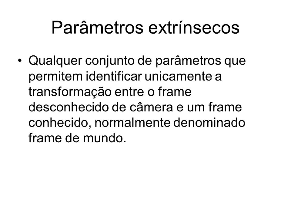 Parâmetros extrínsecos Qualquer conjunto de parâmetros que permitem identificar unicamente a transformação entre o frame desconhecido de câmera e um f