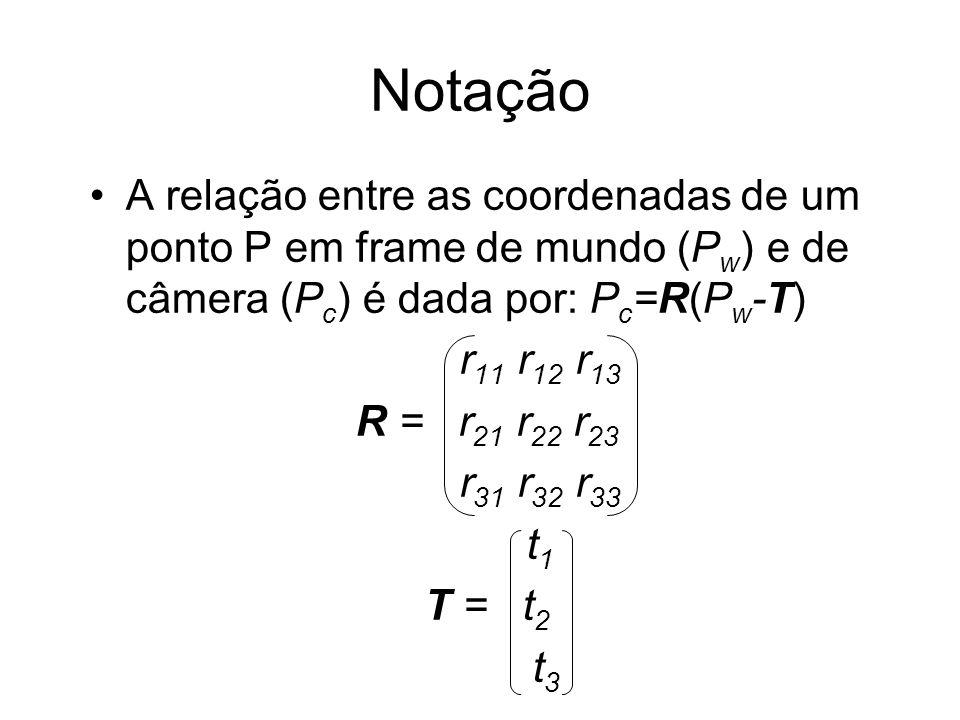 Notação A relação entre as coordenadas de um ponto P em frame de mundo (P w ) e de câmera (P c ) é dada por: P c =R(P w -T) r 11 r 12 r 13 R = r 21 r