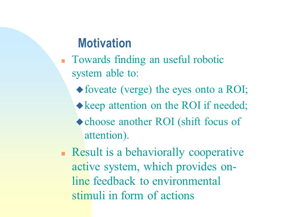 Motivation n Towards finding an useful robotic system able to: u foveate (verge) the eyes onto a ROI; u keep attention on the ROI if needed; u choose another ROI (shift focus of attention).