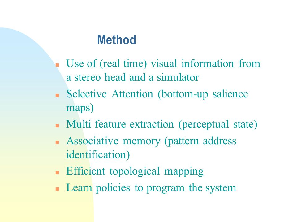 Method n Use of (real time) visual information from a stereo head and a simulator n Selective Attention (bottom-up salience maps) n Multi feature extraction (perceptual state) n Associative memory (pattern address identification) n Efficient topological mapping n Learn policies to program the system