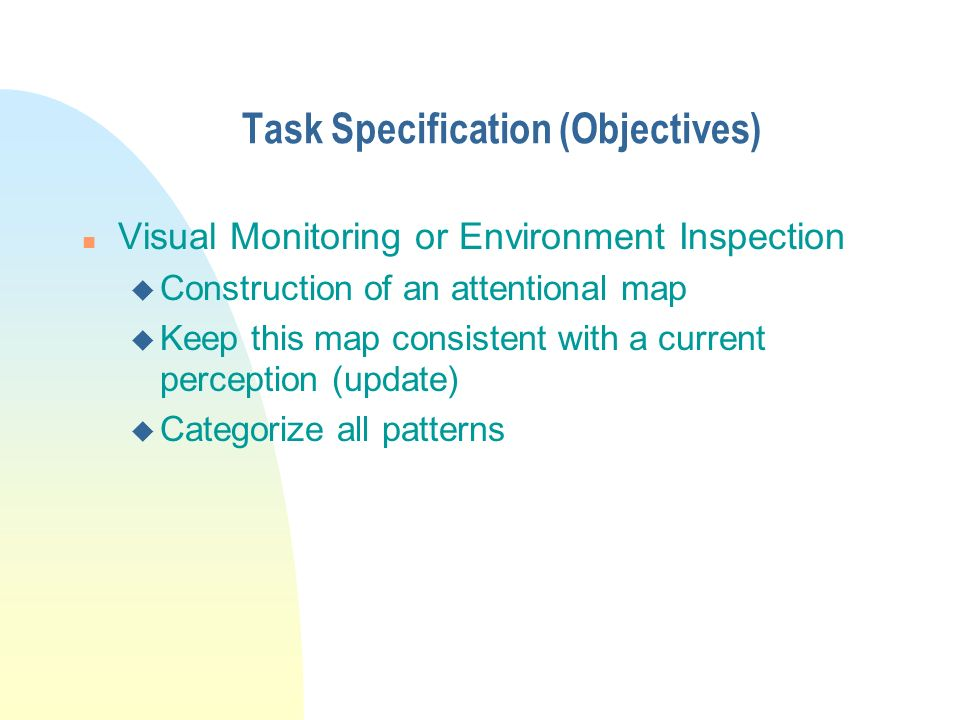 Task Specification (Objectives) n Visual Monitoring or Environment Inspection u Construction of an attentional map u Keep this map consistent with a current perception (update) u Categorize all patterns