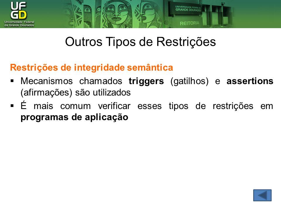 Restrições de integridade semântica Mecanismos chamados triggers (gatilhos) e assertions (afirmações) são utilizados É mais comum verificar esses tipos de restrições em programas de aplicação Outros Tipos de Restrições