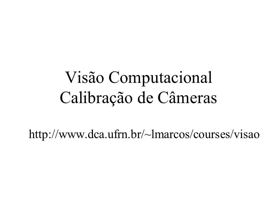 Visão Computacional Calibração de Câmeras http://www.dca.ufrn.br/~lmarcos/courses/visao