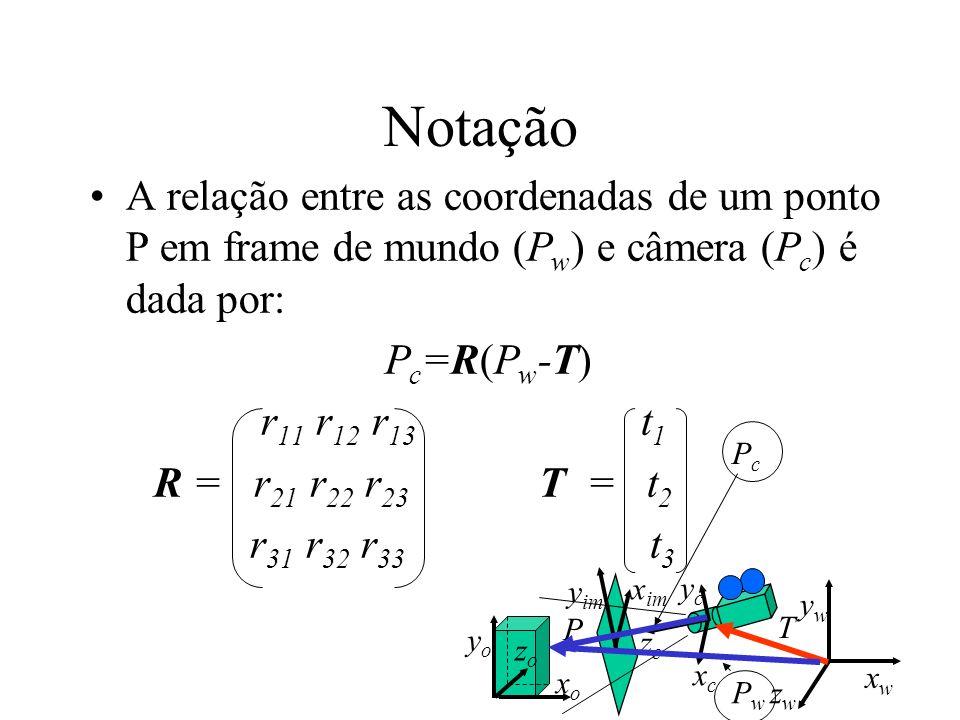 Notação A relação entre as coordenadas de um ponto P em frame de mundo (P w ) e câmera (P c ) é dada por: P c =R(P w -T) r 11 r 12 r 13 t 1 R = r 21 r