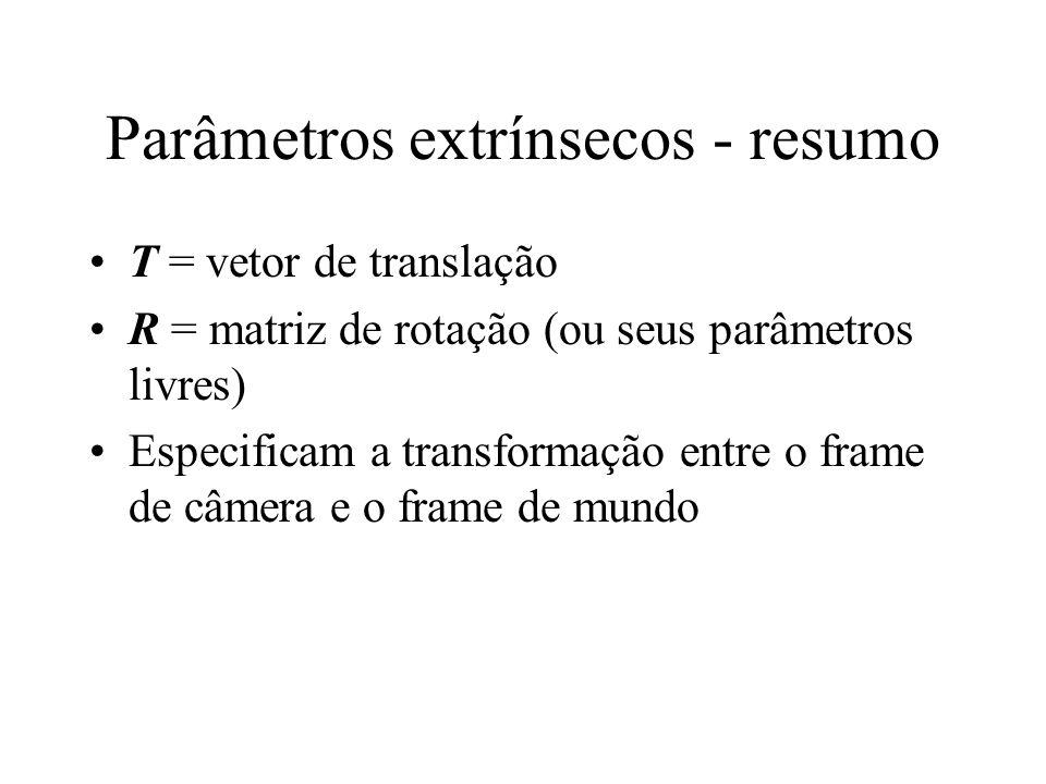 Parâmetros extrínsecos - resumo T = vetor de translação R = matriz de rotação (ou seus parâmetros livres) Especificam a transformação entre o frame de