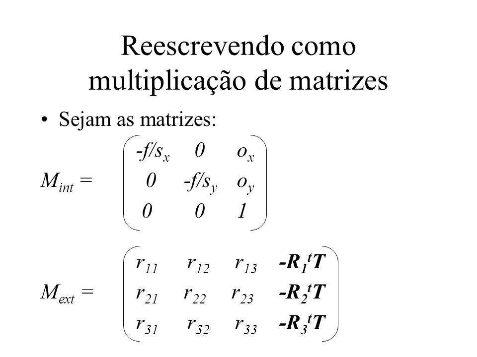 Reescrevendo como multiplicação de matrizes Sejam as matrizes: -f/s x 0 o x M int = 0-f/s y o y 0 0 1 r 11 r 12 r 13 -R 1 t T M ext =r 21 r 22 r 23 -R
