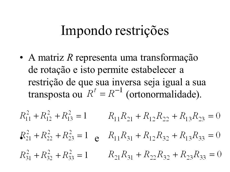 Impondo restrições A matriz R representa uma transformação de rotação e isto permite estabelecer a restrição de que sua inversa seja igual a sua trans