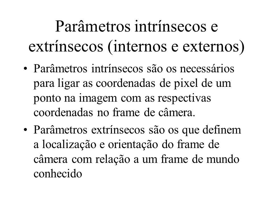 Parâmetros intrínsecos e extrínsecos (internos e externos) Parâmetros intrínsecos são os necessários para ligar as coordenadas de pixel de um ponto na