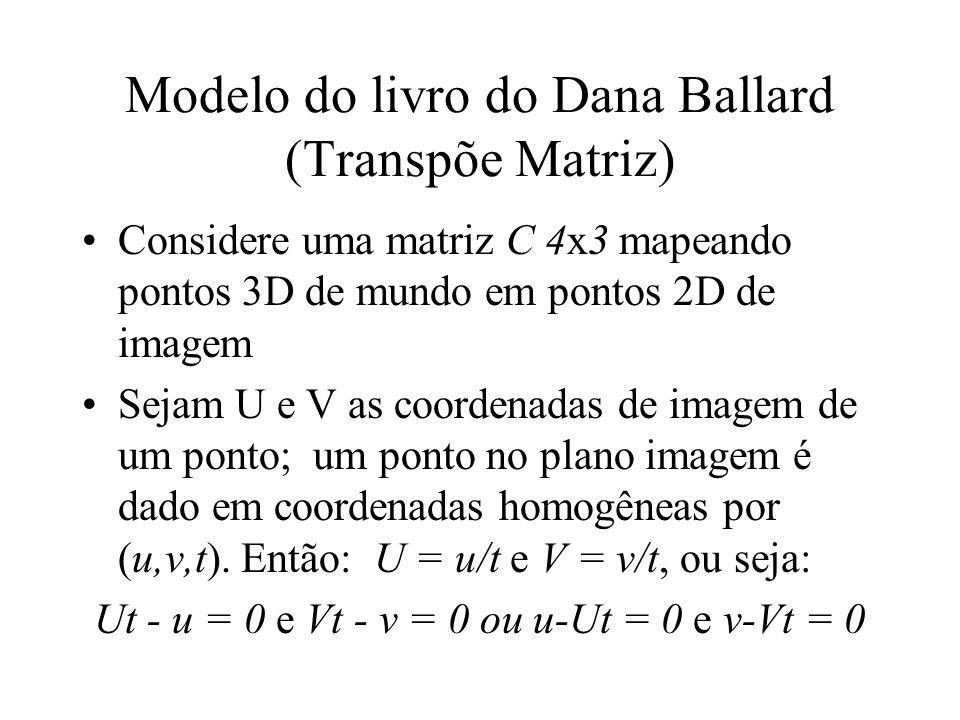 Modelo do livro do Dana Ballard (Transpõe Matriz) Considere uma matriz C 4x3 mapeando pontos 3D de mundo em pontos 2D de imagem Sejam U e V as coorden