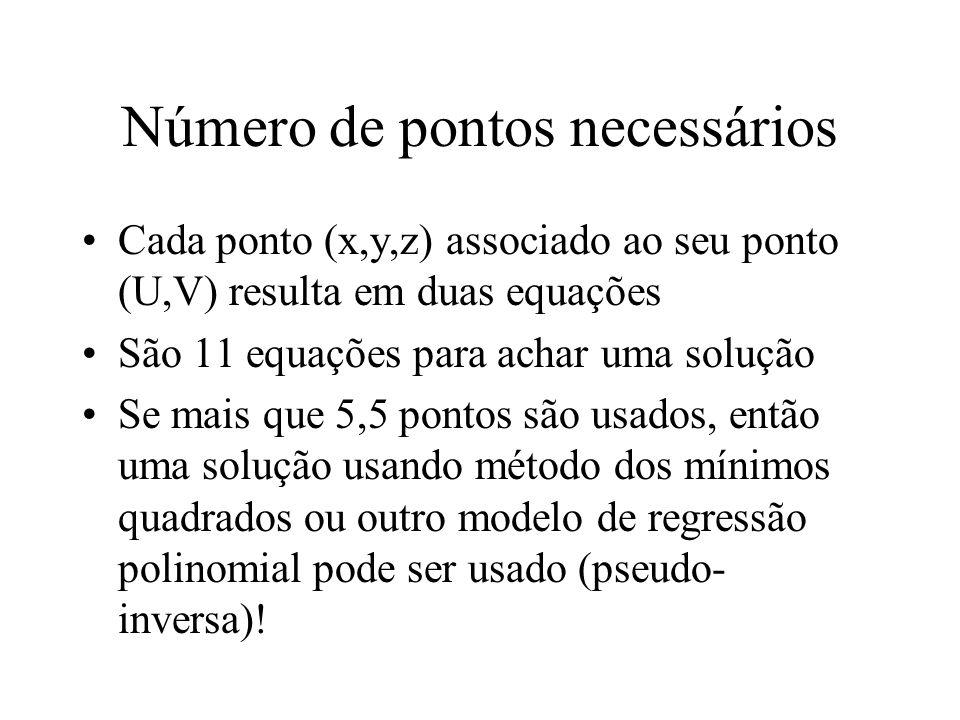 Número de pontos necessários Cada ponto (x,y,z) associado ao seu ponto (U,V) resulta em duas equações São 11 equações para achar uma solução Se mais q