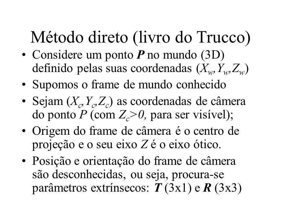 Método direto (livro do Trucco) Considere um ponto P no mundo (3D) definido pelas suas coordenadas (X w,Y w,Z w ) Supomos o frame de mundo conhecido S
