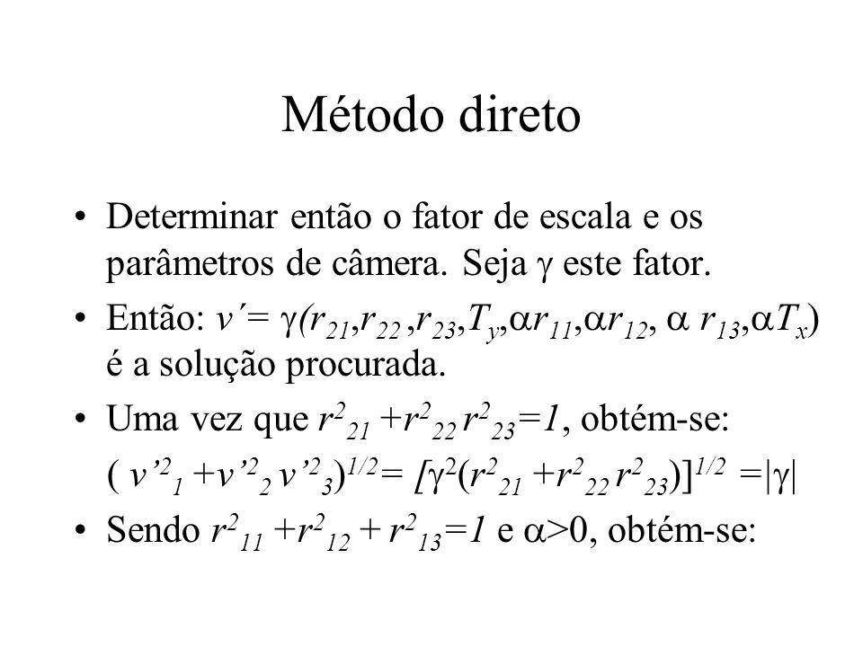 Método direto Determinar então o fator de escala e os parâmetros de câmera. Seja este fator. Então: v´= (r 21,r 22,r 23,T y, r 11, r 12, r 13, T x ) é