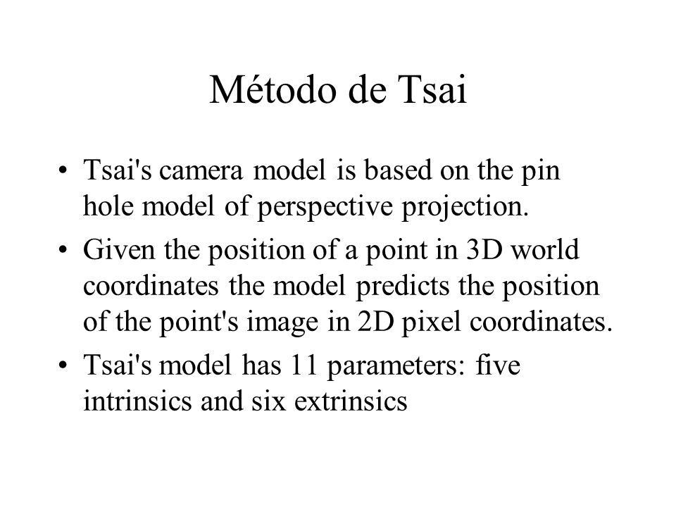 Método de Tsai Tsai's camera model is based on the pin hole model of perspective projection. Given the position of a point in 3D world coordinates the