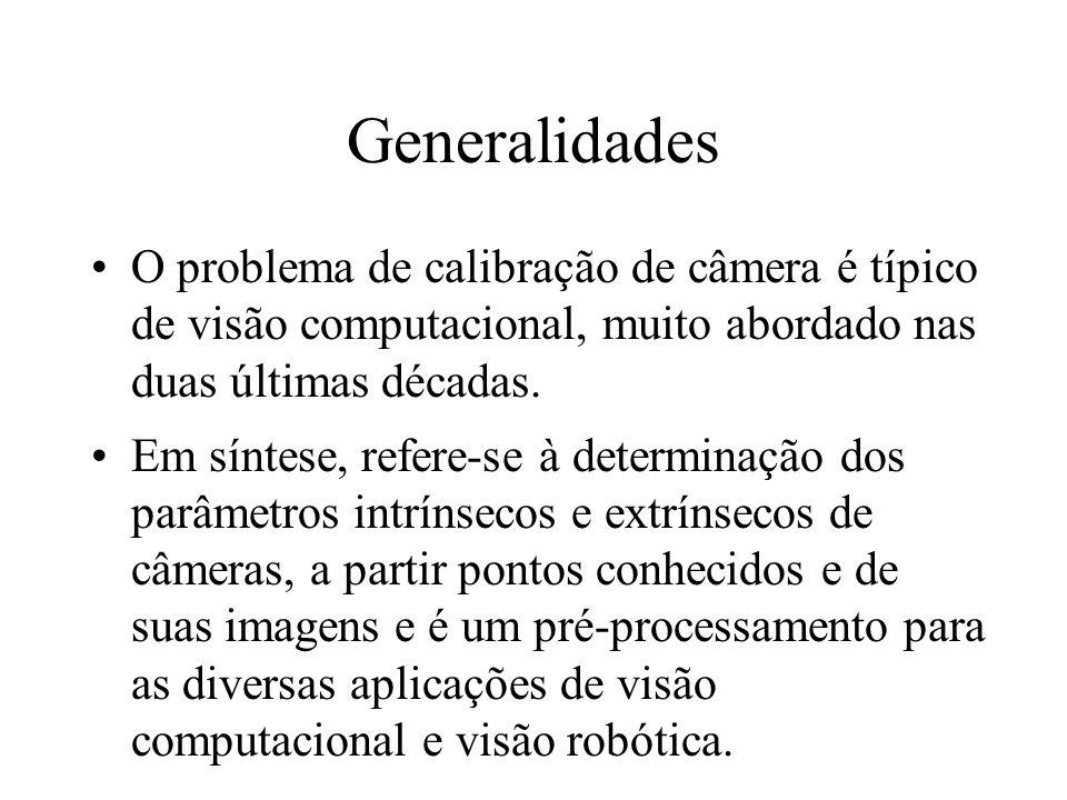 Generalidades O problema de calibração de câmera é típico de visão computacional, muito abordado nas duas últimas décadas. Em síntese, refere-se à det