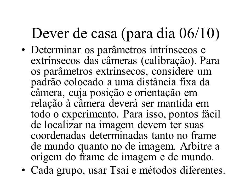 Dever de casa (para dia 06/10) Determinar os parâmetros intrínsecos e extrínsecos das câmeras (calibração). Para os parâmetros extrínsecos, considere