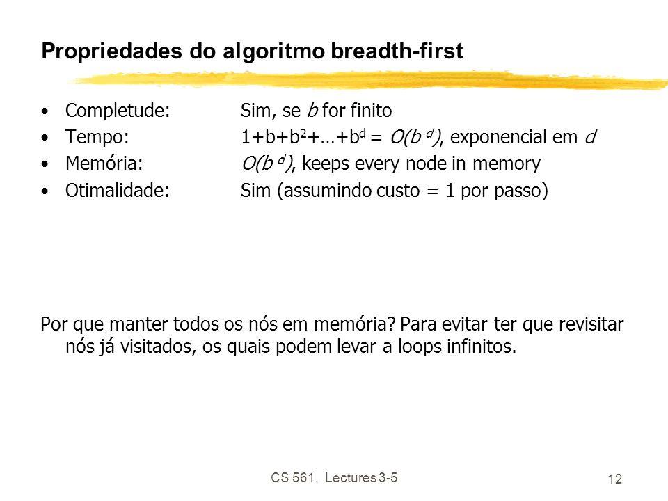 CS 561, Lectures 3-5 12 Propriedades do algoritmo breadth-first Completude: Sim, se b for finito Tempo:1+b+b 2 +…+b d = O(b d ), exponencial em d Memória:O(b d ), keeps every node in memory Otimalidade:Sim (assumindo custo = 1 por passo) Por que manter todos os nós em memória.