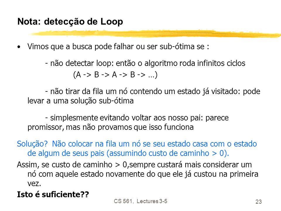 CS 561, Lectures 3-5 23 Nota: detecção de Loop Vimos que a busca pode falhar ou ser sub-ótima se : - não detectar loop: então o algoritmo roda infinitos ciclos (A -> B -> A -> B -> …) - não tirar da fila um nó contendo um estado já visitado: pode levar a uma solução sub-ótima - simplesmente evitando voltar aos nosso pai: parece promissor, mas não provamos que isso funciona Solução.