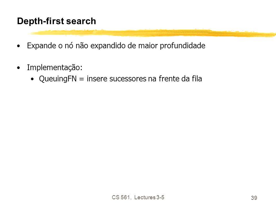 CS 561, Lectures 3-5 39 Depth-first search Expande o nó não expandido de maior profundidade Implementação: QueuingFN = insere sucessores na frente da fila