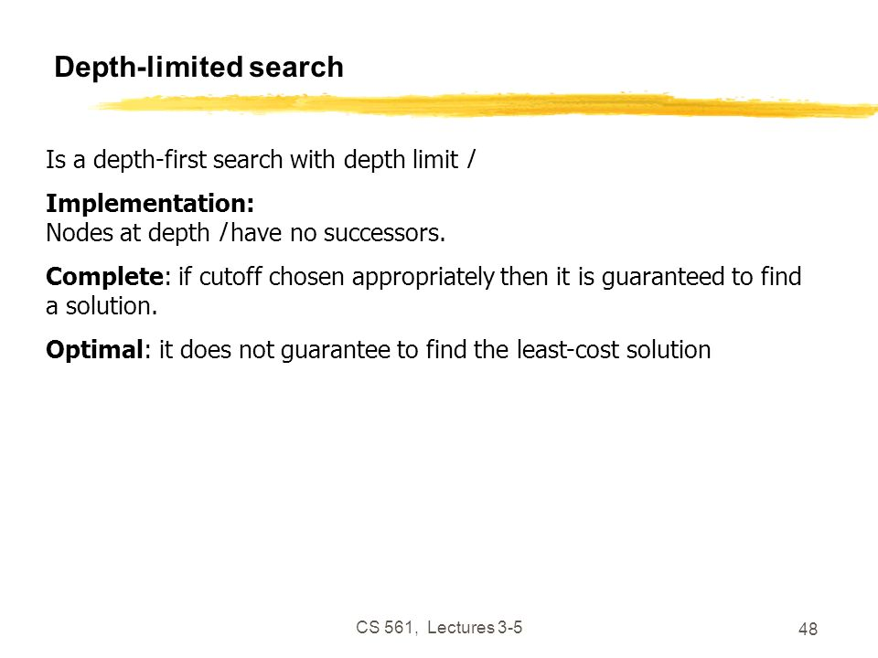 CS 561, Lectures 3-5 48 Depth-limited search Is a depth-first search with depth limit l Implementation: Nodes at depth l have no successors.