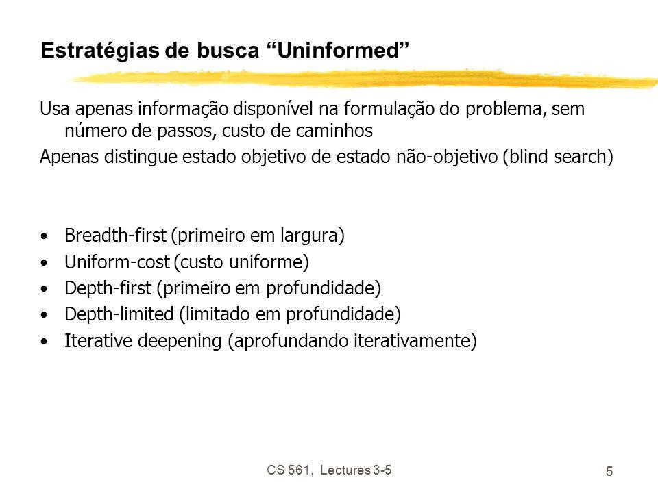 CS 561, Lectures 3-5 5 Estratégias de busca Uninformed Usa apenas informação disponível na formulação do problema, sem número de passos, custo de caminhos Apenas distingue estado objetivo de estado não-objetivo (blind search) Breadth-first (primeiro em largura) Uniform-cost (custo uniforme) Depth-first (primeiro em profundidade) Depth-limited (limitado em profundidade) Iterative deepening (aprofundando iterativamente)