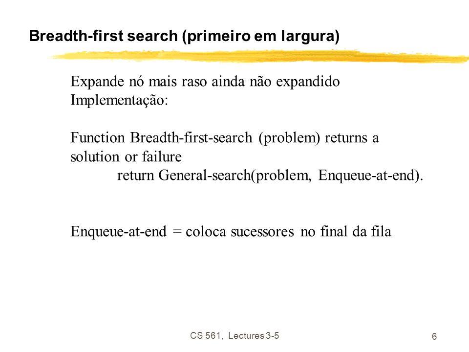 CS 561, Lectures 3-5 6 Breadth-first search (primeiro em largura) Expande nó mais raso ainda não expandido Implementação: Function Breadth-first-search (problem) returns a solution or failure return General-search(problem, Enqueue-at-end).
