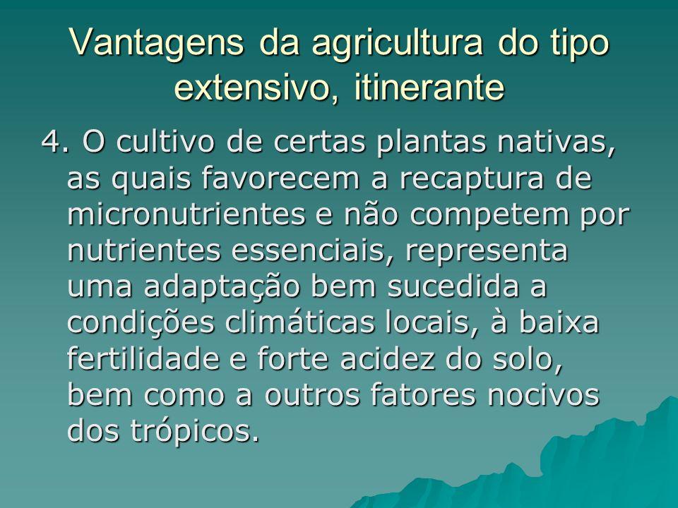 Vantagens da agricultura do tipo extensivo, itinerante 4. O cultivo de certas plantas nativas, as quais favorecem a recaptura de micronutrientes e não