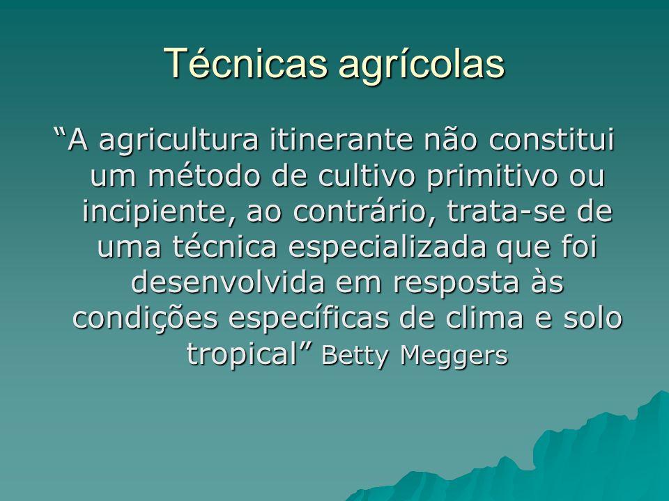 Técnicas agrícolas A agricultura itinerante não constitui um método de cultivo primitivo ou incipiente, ao contrário, trata-se de uma técnica especializada que foi desenvolvida em resposta às condições específicas de clima e solo tropical Betty Meggers