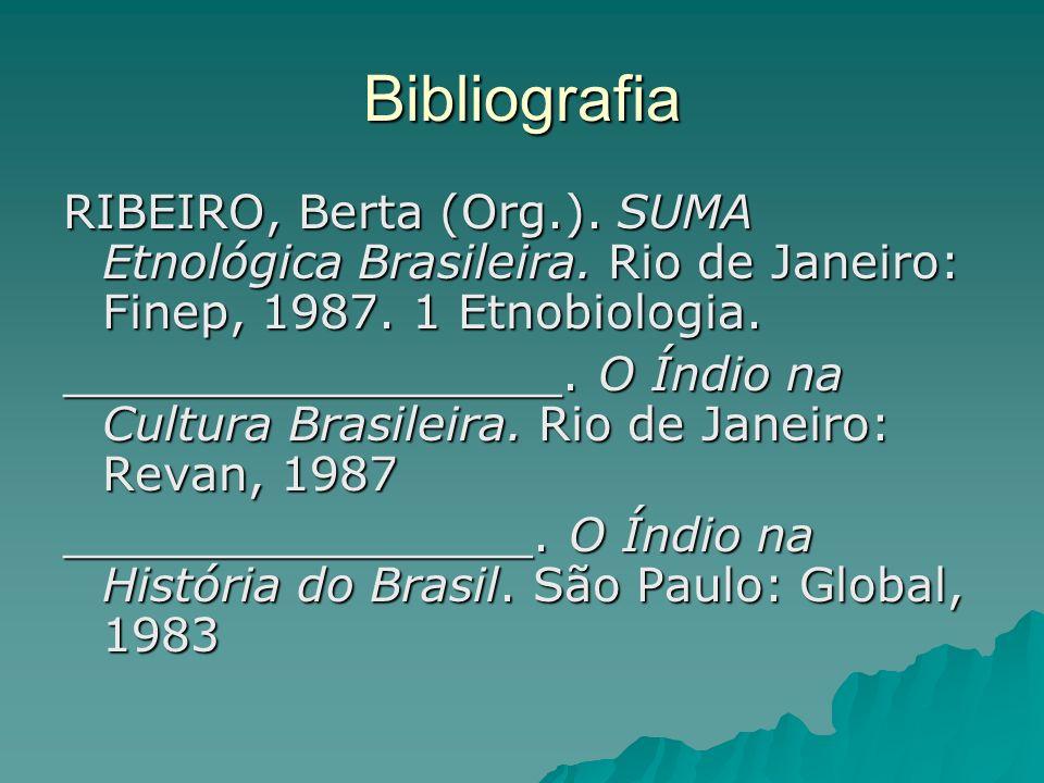 Bibliografia RIBEIRO, Berta (Org.). SUMA Etnológica Brasileira. Rio de Janeiro: Finep, 1987. 1 Etnobiologia. _________________. O Índio na Cultura Bra