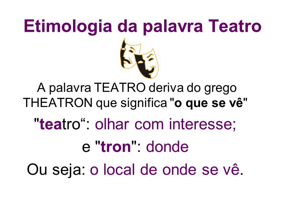 Etimologia da palavra Teatro A palavra TEATRO deriva do grego THEATRON que significa