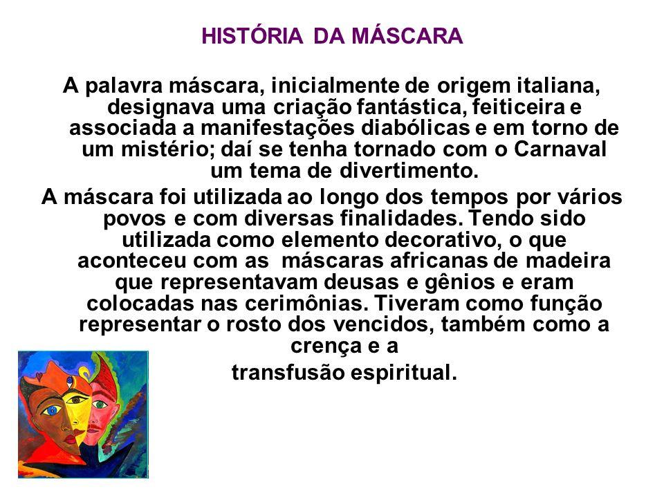 HISTÓRIA DA MÁSCARA A palavra máscara, inicialmente de origem italiana, designava uma criação fantástica, feiticeira e associada a manifestações diabó