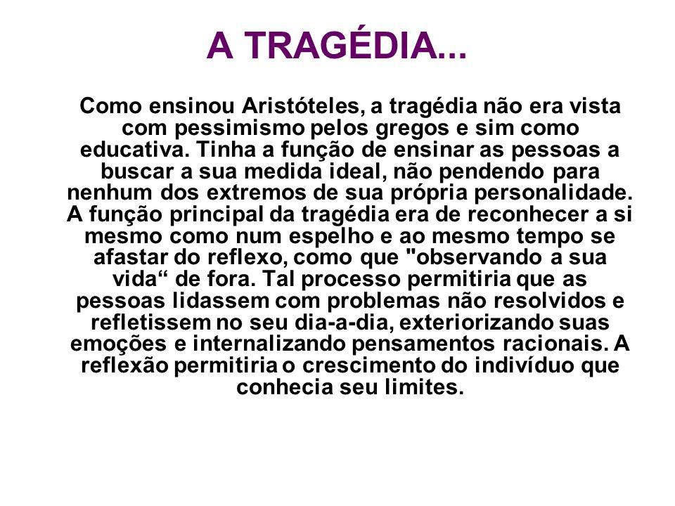 A TRAGÉDIA... Como ensinou Aristóteles, a tragédia não era vista com pessimismo pelos gregos e sim como educativa. Tinha a função de ensinar as pessoa