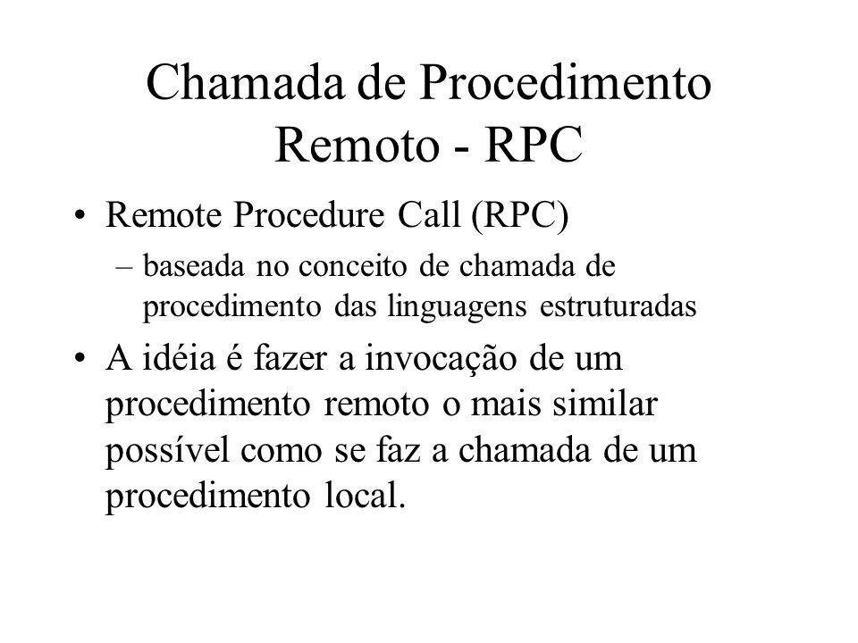 Chamada de Procedimento Remoto - RPC Remote Procedure Call (RPC) –baseada no conceito de chamada de procedimento das linguagens estruturadas A idéia é