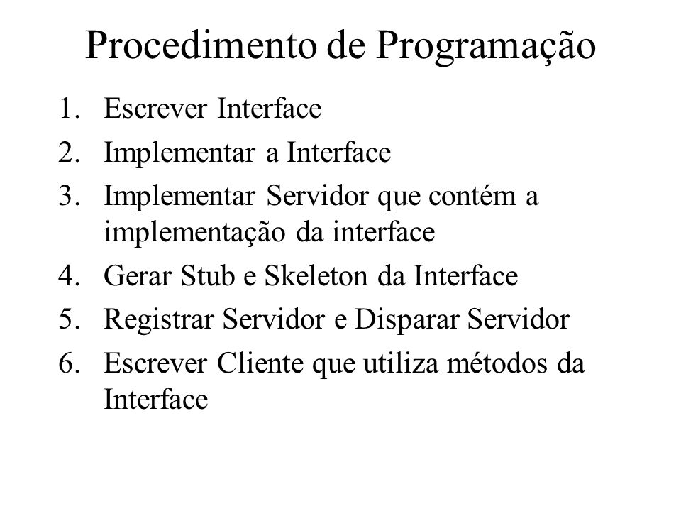 Procedimento de Programação 1.Escrever Interface 2.Implementar a Interface 3.Implementar Servidor que contém a implementação da interface 4.Gerar Stub e Skeleton da Interface 5.Registrar Servidor e Disparar Servidor 6.Escrever Cliente que utiliza métodos da Interface