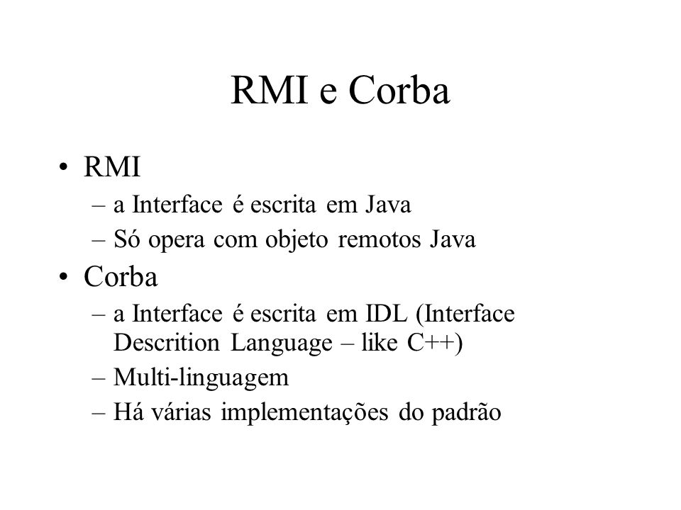 RMI e Corba RMI –a Interface é escrita em Java –Só opera com objeto remotos Java Corba –a Interface é escrita em IDL (Interface Descrition Language – like C++) –Multi-linguagem –Há várias implementações do padrão