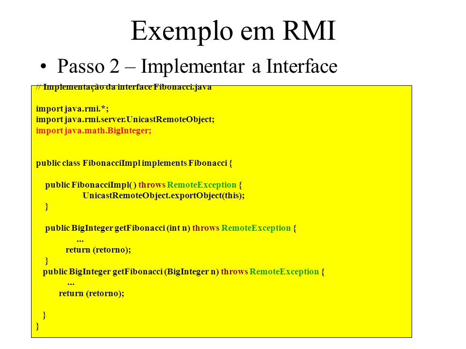 // Implementação da interface Fibonacci.java import java.rmi.*; import java.rmi.server.UnicastRemoteObject; import java.math.BigInteger; public class FibonacciImpl implements Fibonacci { public FibonacciImpl( ) throws RemoteException { UnicastRemoteObject.exportObject(this); } public BigInteger getFibonacci (int n) throws RemoteException {...