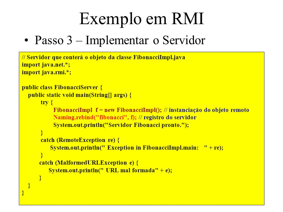 // Servidor que conterá o objeto da classe FibonacciImpl.java import java.net.*; import java.rmi.*; public class FibonacciServer { public static void main(String[] args) { try { FibonacciImpl f = new FibonacciImpl(); // instanciação do objeto remoto Naming.rebind( fibonacci , f); // registro do servidor System.out.println( Servidor Fibonacci pronto. ); } catch (RemoteException re) { System.out.println( Exception in FibonacciImpl.main: + re); } catch (MalformedURLException e) { System.out.println( URL mal formada + e); } Exemplo em RMI Passo 3 – Implementar o Servidor
