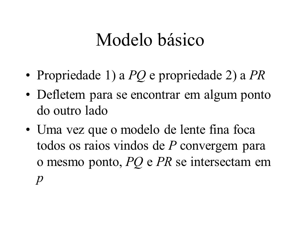 Modelo básico Propriedade 1) a PQ e propriedade 2) a PR Defletem para se encontrar em algum ponto do outro lado Uma vez que o modelo de lente fina foca todos os raios vindos de P convergem para o mesmo ponto, PQ e PR se intersectam em p
