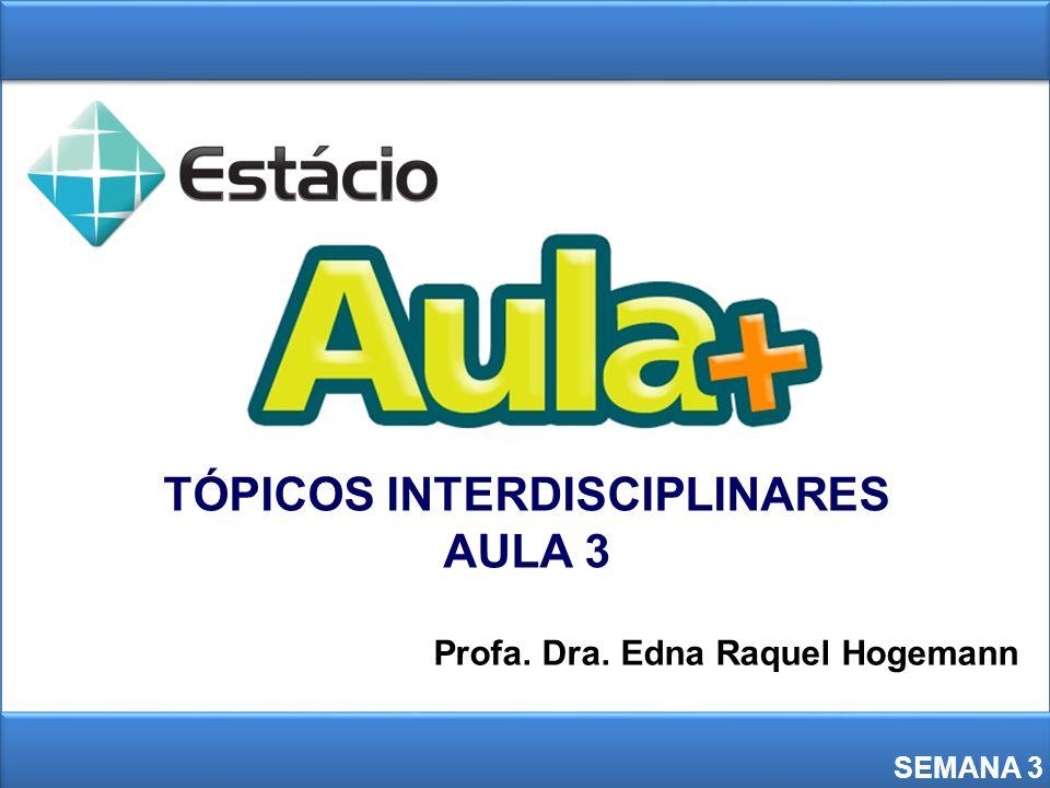 TÓPICOS INTERDISCIPLINARES AULA 3 SEMANA 3 Profa. Dra. Edna Raquel Hogemann